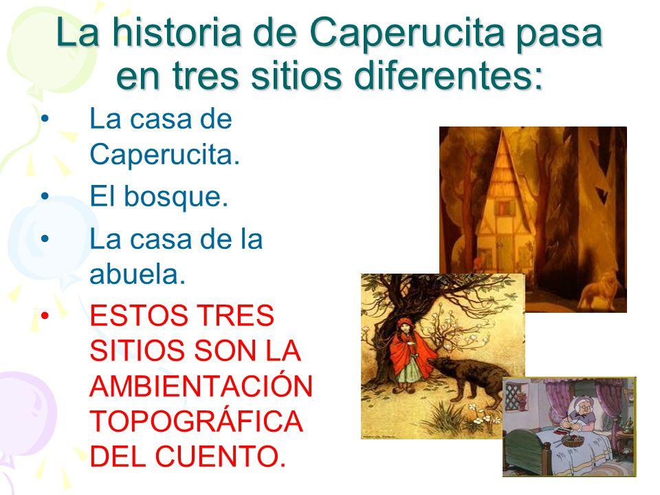 La historia de Caperucita pasa en tres sitios diferentes: La casa de Caperucita. El bosque. La casa de la abuela. ESTOS TRES SITIOS SON LA AMBIENTACIÓ