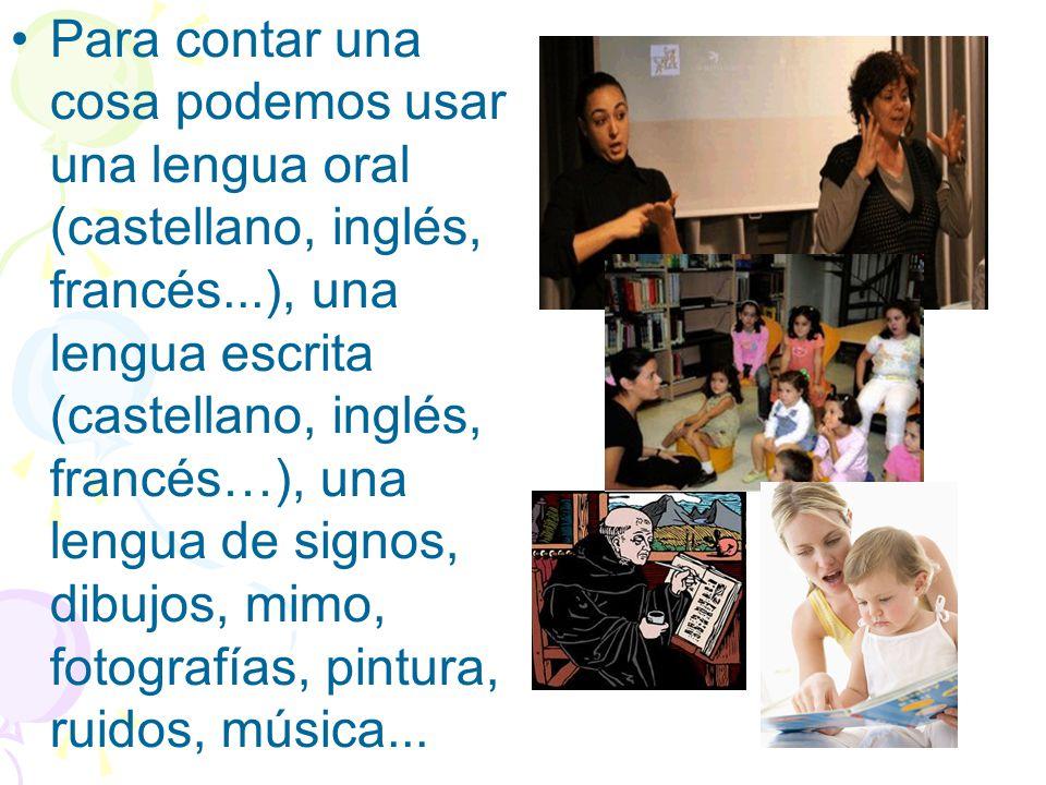 Para contar una cosa podemos usar una lengua oral (castellano, inglés, francés...), una lengua escrita (castellano, inglés, francés…), una lengua de s
