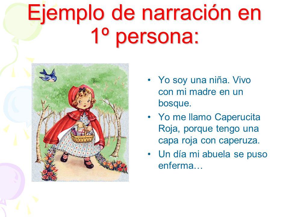 Ejemplo de narración en 1º persona: Yo soy una niña. Vivo con mi madre en un bosque. Yo me llamo Caperucita Roja, porque tengo una capa roja con caper