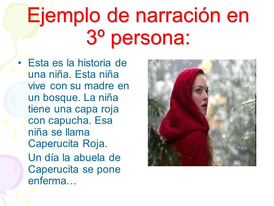 Ejemplo de narración en 3º persona: Esta es la historia de una niña. Esta niña vive con su madre en un bosque. La niña tiene una capa roja con capucha