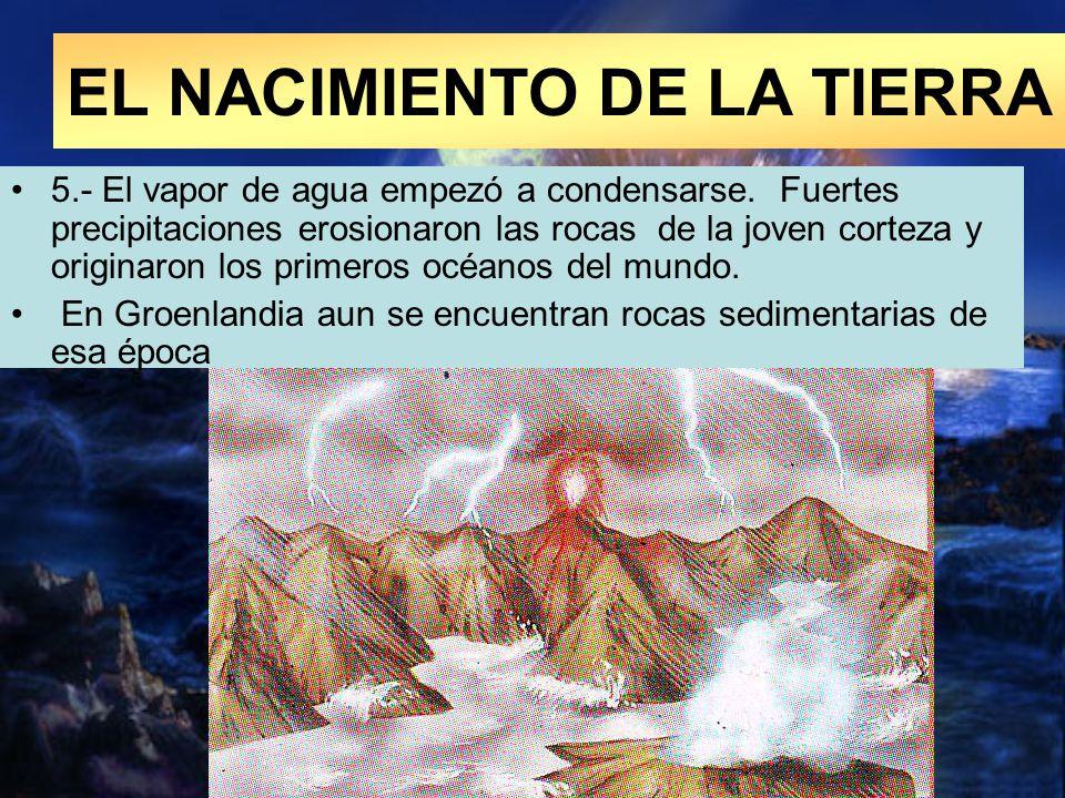 5.- El vapor de agua empezó a condensarse. Fuertes precipitaciones erosionaron las rocas de la joven corteza y originaron los primeros océanos del mun
