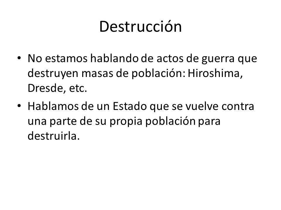 Destrucción No estamos hablando de actos de guerra que destruyen masas de población: Hiroshima, Dresde, etc.