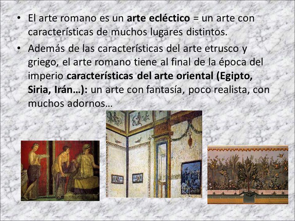 El arte romano es un arte ecléctico = un arte con características de muchos lugares distintos. Además de las características del arte etrusco y griego