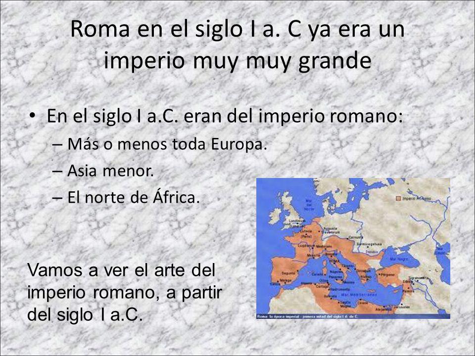 Roma en el siglo I a. C ya era un imperio muy muy grande En el siglo I a.C. eran del imperio romano: – Más o menos toda Europa. – Asia menor. – El nor