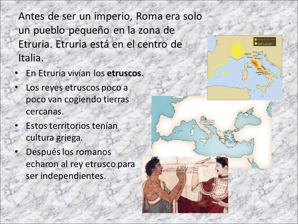 Antes de ser un imperio, Roma era solo un pueblo pequeño en la zona de Etruria. Etruria está en el centro de Italia. En Etruria vivían los etruscos. L
