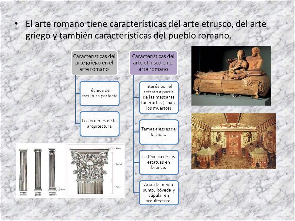 El arte romano tiene características del arte etrusco, del arte griego y también características del pueblo romano. Características del arte griego en