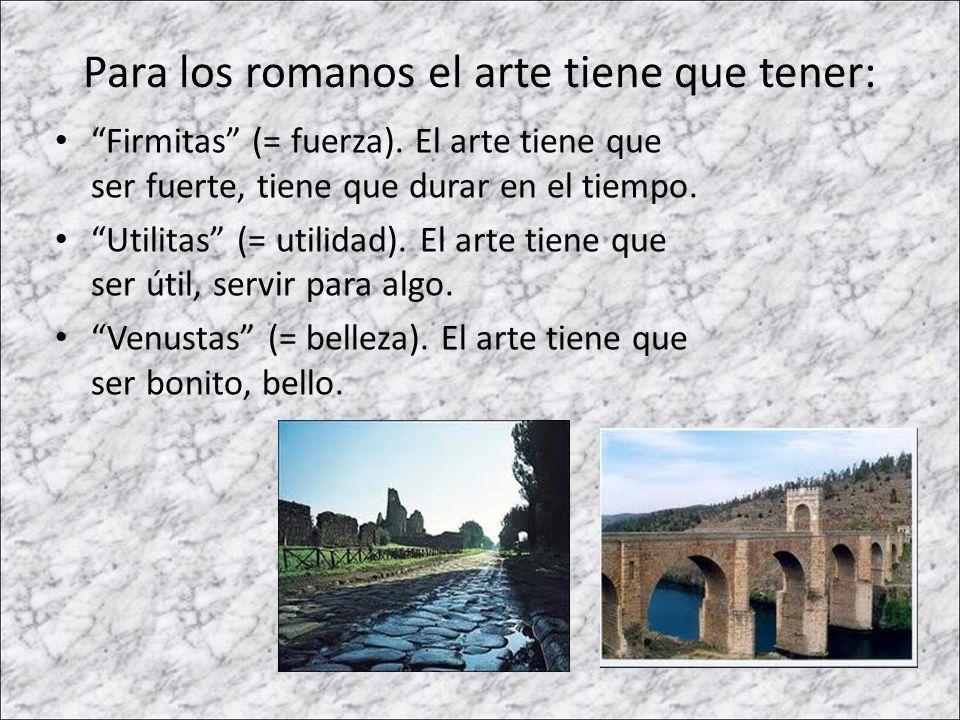 Para los romanos el arte tiene que tener: Firmitas (= fuerza). El arte tiene que ser fuerte, tiene que durar en el tiempo. Utilitas (= utilidad). El a