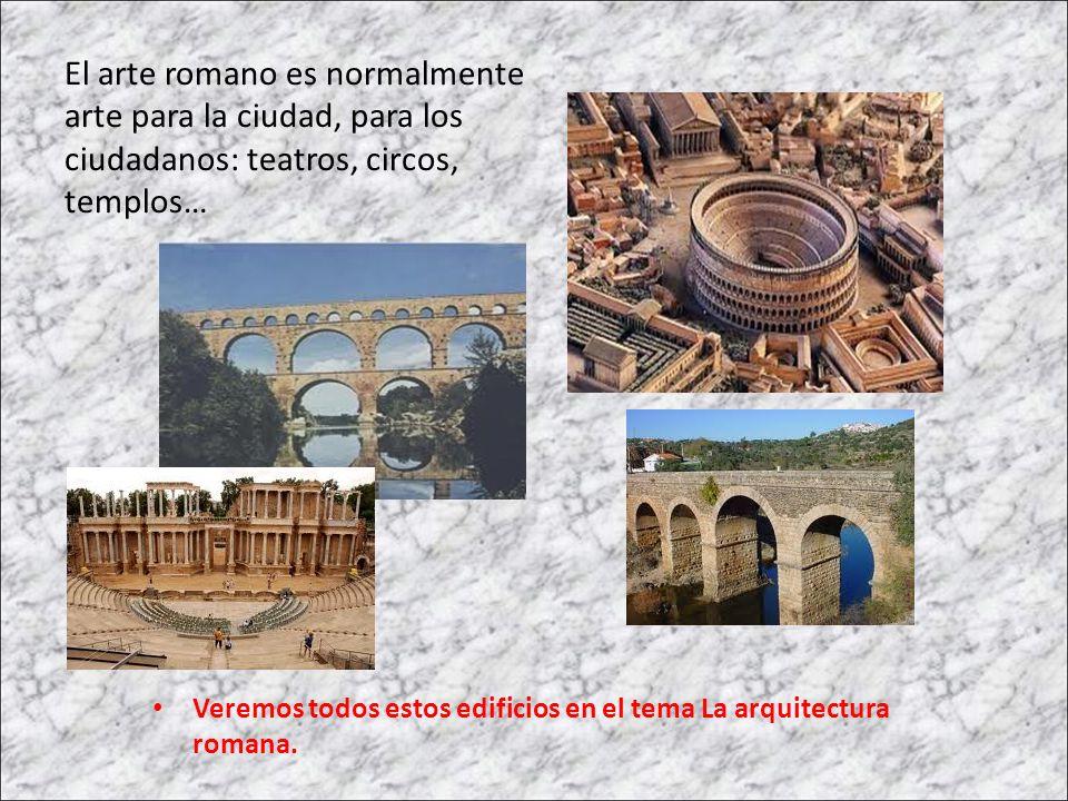 El arte romano es normalmente arte para la ciudad, para los ciudadanos: teatros, circos, templos… Veremos todos estos edificios en el tema La arquitec