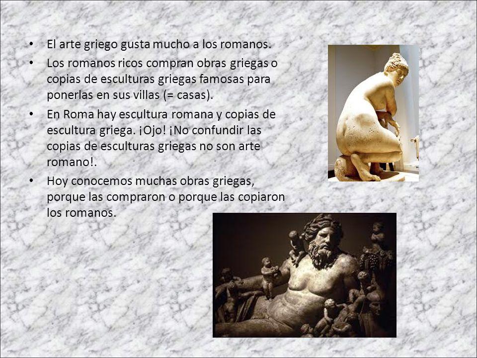 El arte griego gusta mucho a los romanos. Los romanos ricos compran obras griegas o copias de esculturas griegas famosas para ponerlas en sus villas (