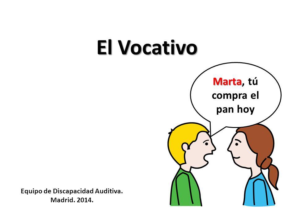 El Vocativo Marta Marta, tú compra el pan hoy Equipo de Discapacidad Auditiva. Madrid. 2014.