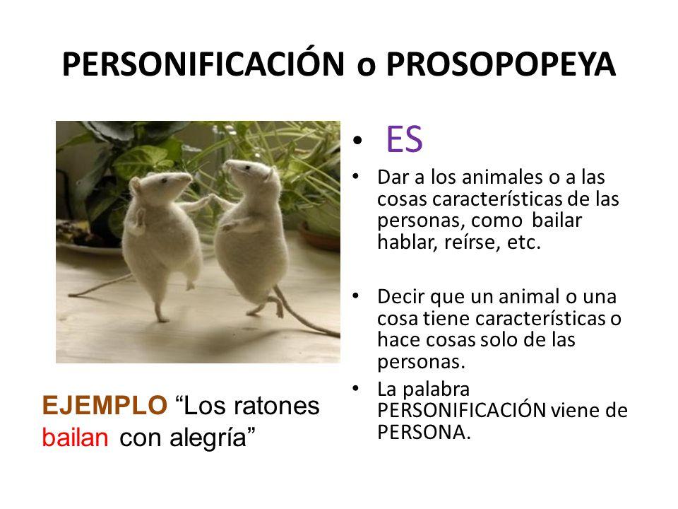 PERSONIFICACIÓN o PROSOPOPEYA ES Dar a los animales o a las cosas características de las personas, como bailar hablar, reírse, etc. Decir que un anima