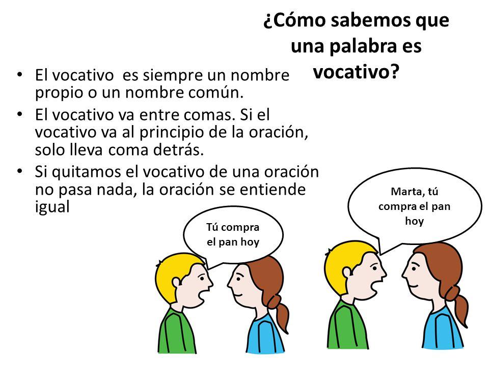 ¿Cómo sabemos que una palabra es vocativo? El vocativo es siempre un nombre propio o un nombre común. El vocativo va entre comas. Si el vocativo va al