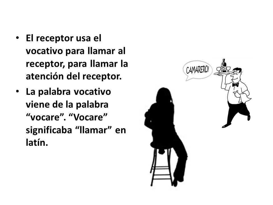 El receptor usa el vocativo para llamar al receptor, para llamar la atención del receptor. La palabra vocativo viene de la palabra vocare. Vocare sign