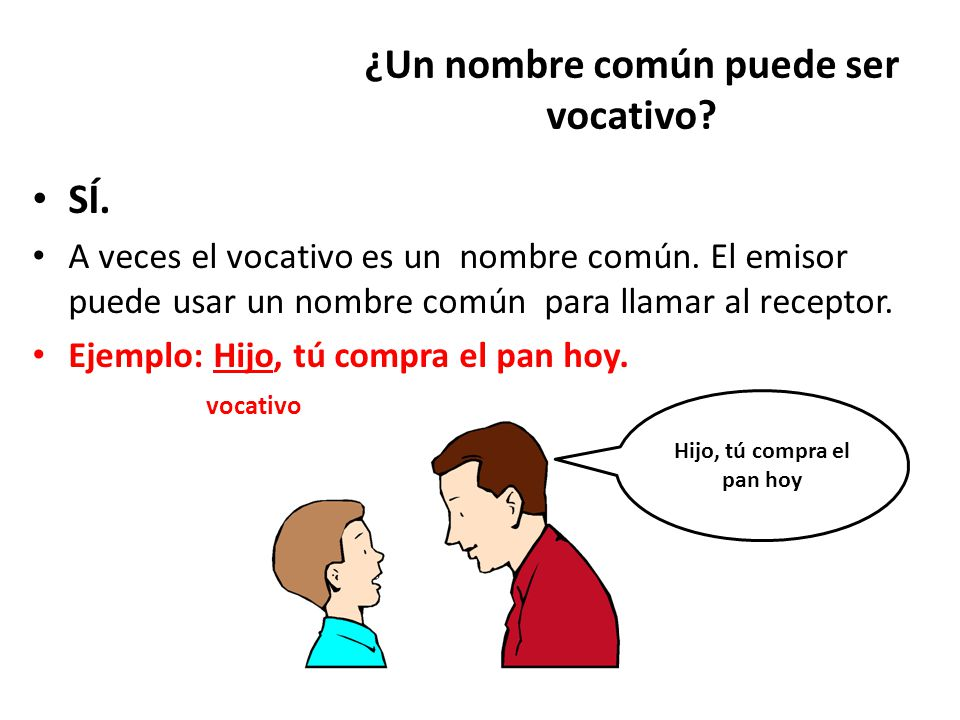 ¿Un nombre común puede ser vocativo? SÍ. A veces el vocativo es un nombre común. El emisor puede usar un nombre común para llamar al receptor. Ejemplo