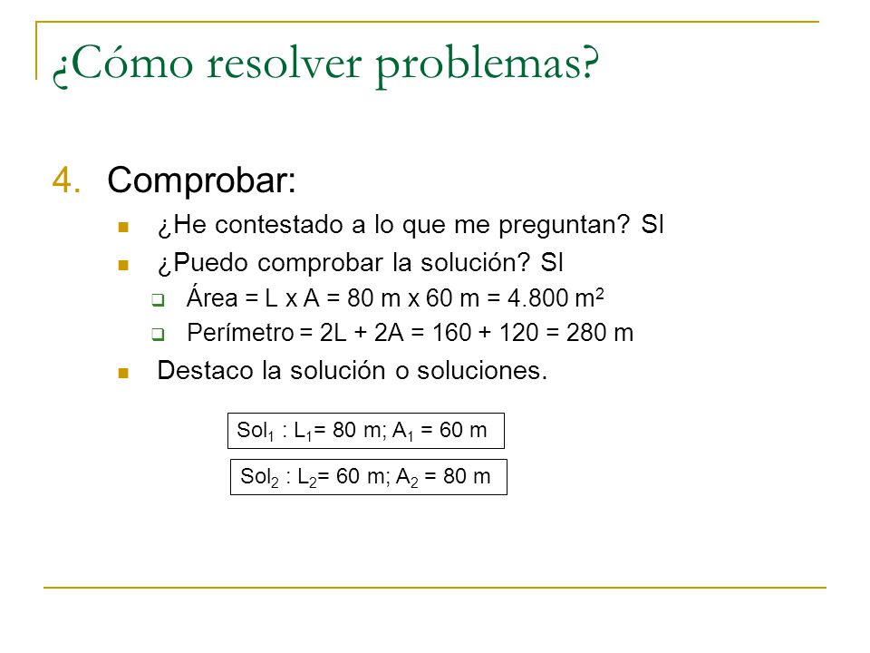 ¿Cómo resolver problemas? 3.Ejecutar el plan: Resolvemos. 2L + 2A = 2(L+A) = 280 => L+A = 140 => A=140 - L L x A = 4.800 => L x (140 – L) =4.800 => -L