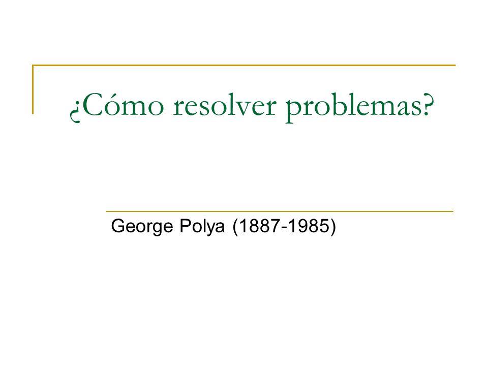¿Cómo resolver problemas? George Polya (1887-1985)