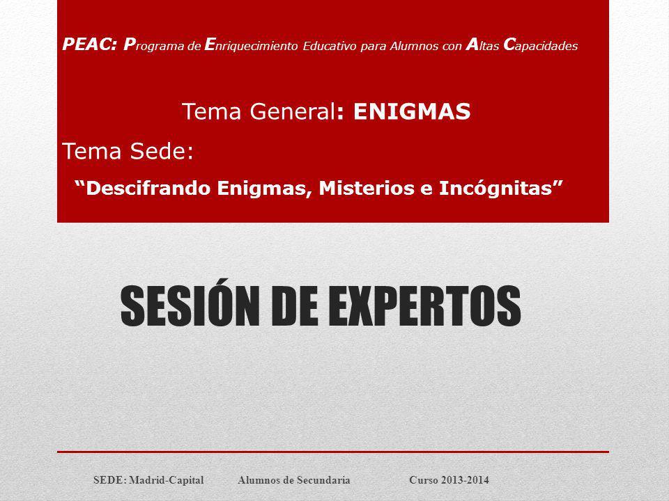 SESIÓN DE EXPERTOS SEDE: Madrid-Capital Alumnos de Secundaria Curso 2013-2014 PEAC: P rograma de E nriquecimiento Educativo para Alumnos con A ltas C