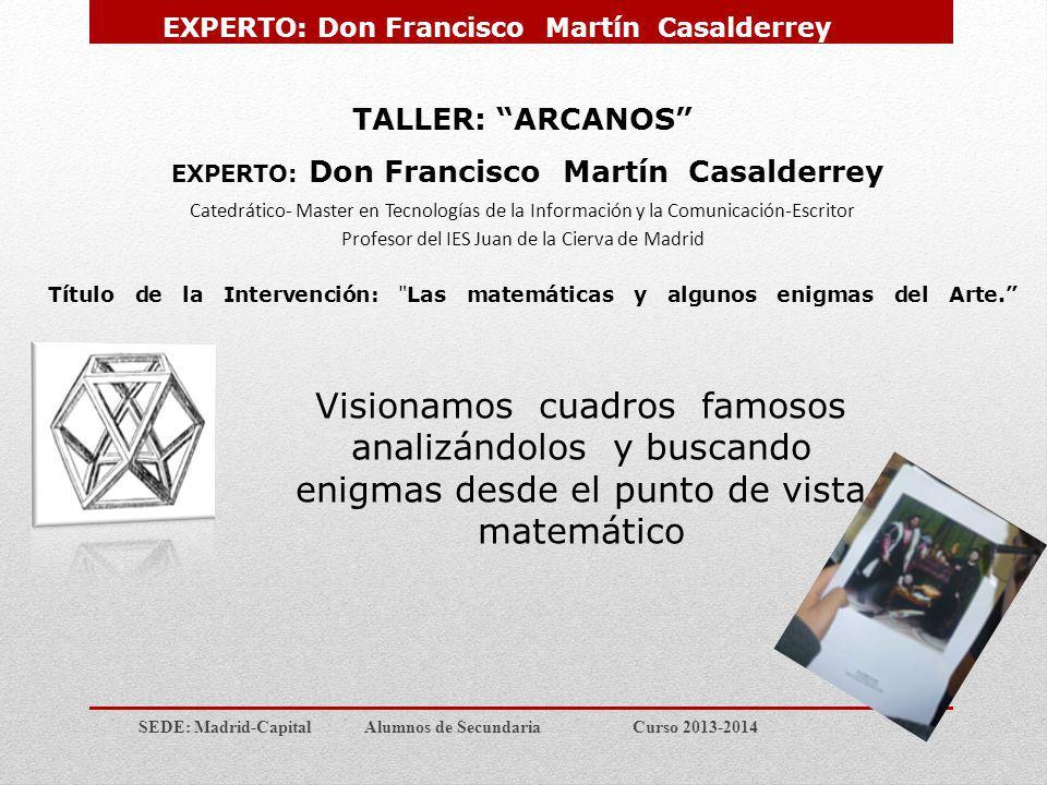 SEDE: Madrid-Capital Alumnos de Secundaria Curso 2013-2014 TALLER: ARCANOS EXPERTO: Don Francisco Martín Casalderrey Catedrático- Master en Tecnología