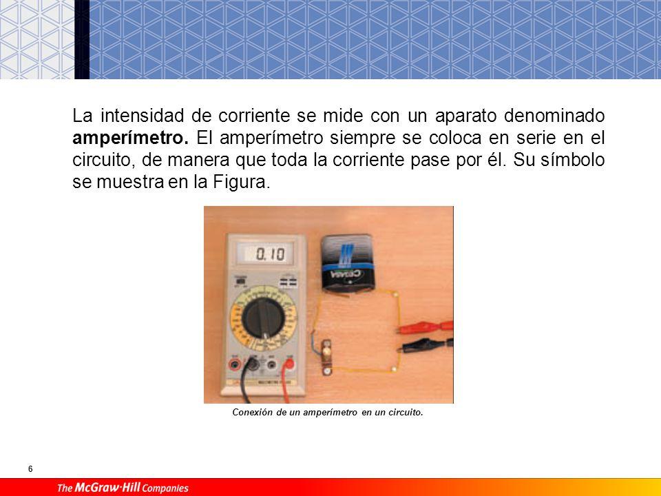 6 La intensidad de corriente se mide con un aparato denominado amperímetro. El amperímetro siempre se coloca en serie en el circuito, de manera que to