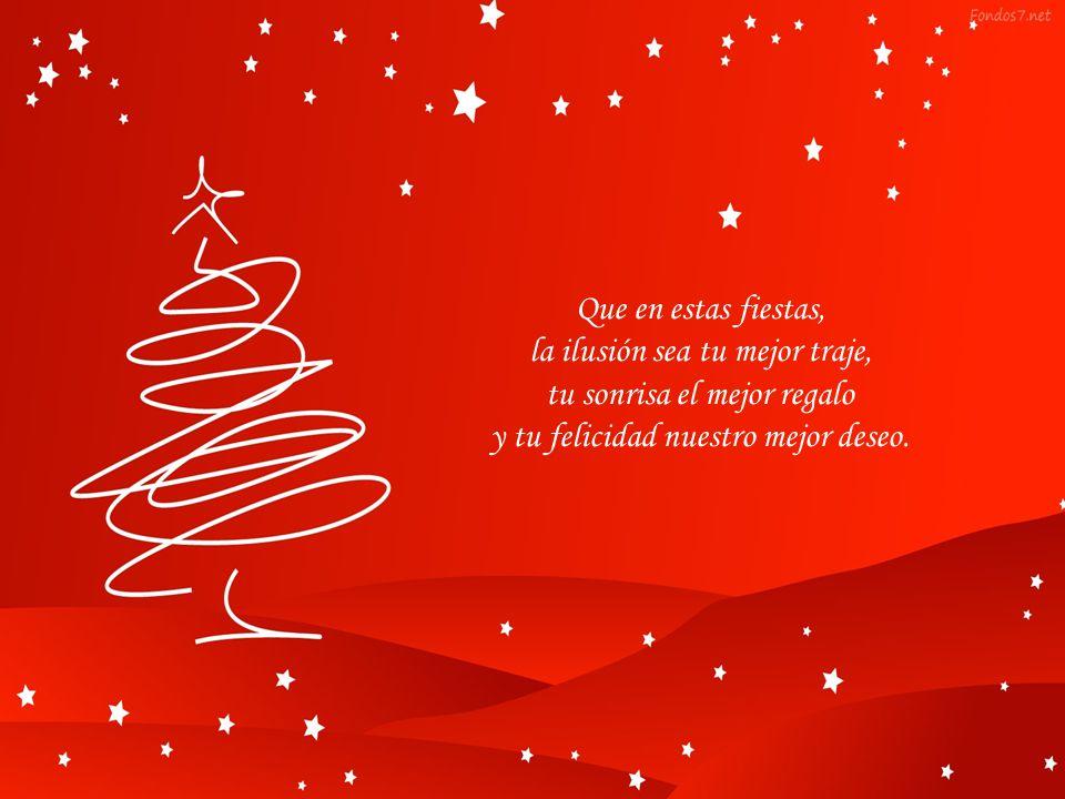 Que en estas fiestas, la ilusión sea tu mejor traje, tu sonrisa el mejor regalo y tu felicidad nuestro mejor deseo.
