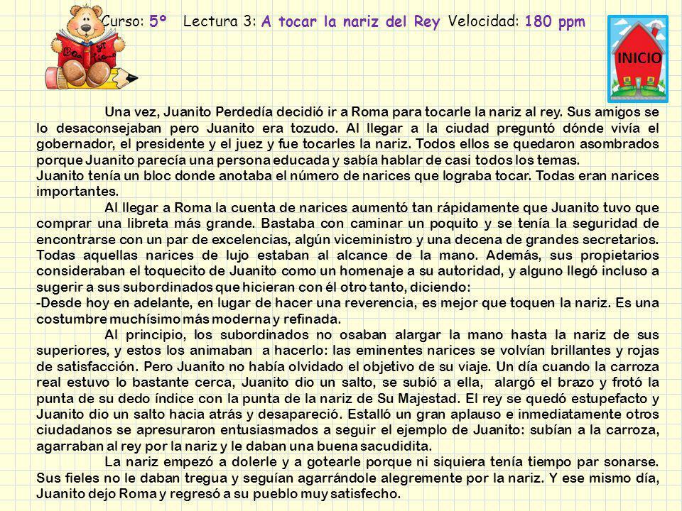 Curso: 5º Lectura 3: A tocar la nariz del Rey Velocidad: 180 ppm INICIO Una vez, Juanito Perdedía decidió ir a Roma para tocarle la nariz al rey. Sus