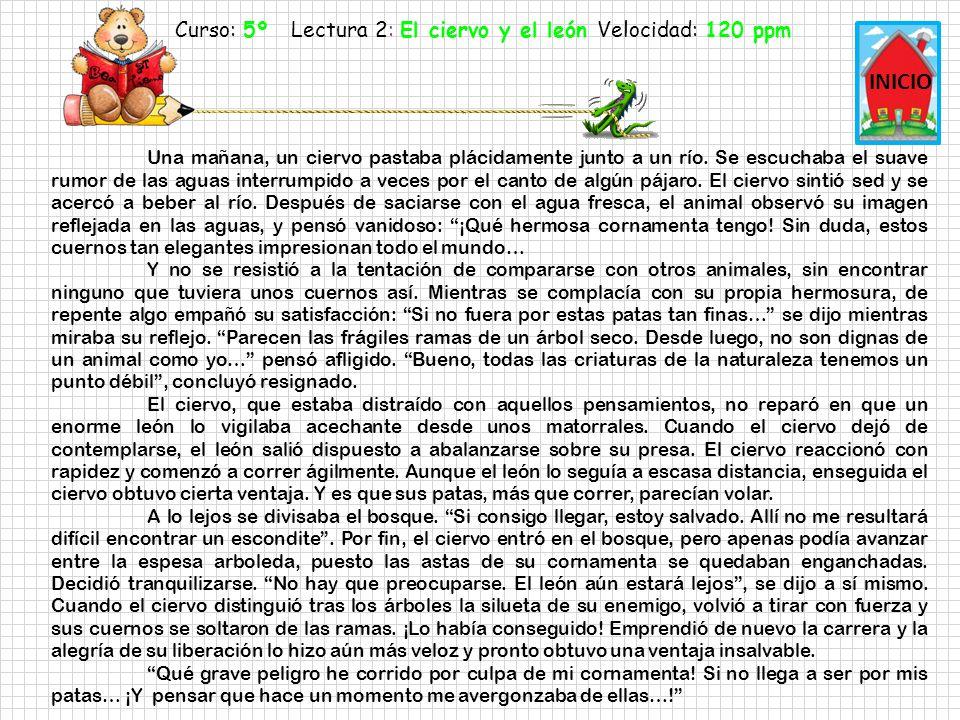 Curso: 5º Lectura 2: El ciervo y el león Velocidad: 150 ppm INICIO Una mañana, un ciervo pastaba plácidamente junto a un río.