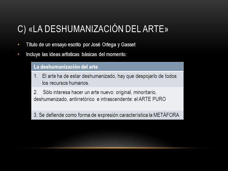 C) «LA DESHUMANIZACIÓN DEL ARTE» Título de un ensayo escrito por José Ortega y Gasset Incluye las ideas artísticas básicas del momento: La deshumaniza