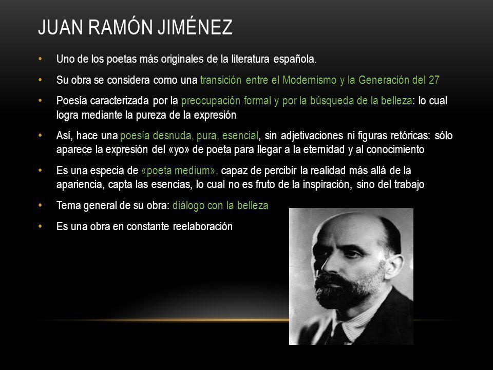 JUAN RAMÓN JIMÉNEZ Uno de los poetas más originales de la literatura española. Su obra se considera como una transición entre el Modernismo y la Gener