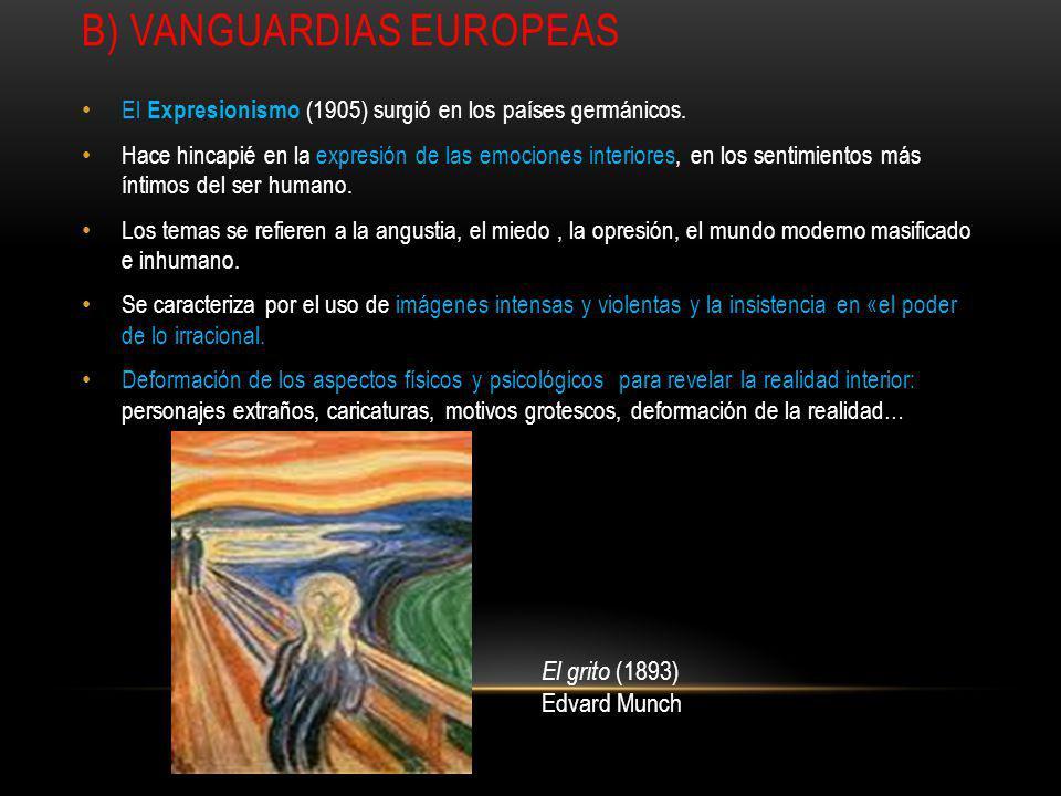 B) VANGUARDIAS EUROPEAS El Expresionismo (1905) surgió en los países germánicos. Hace hincapié en la expresión de las emociones interiores, en los sen