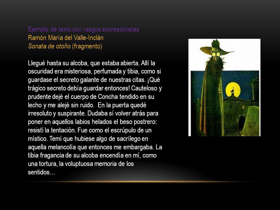 Ejemplo de texto con rasgos expresionistas Ramón María del Valle-Inclán Sonata de otoño (fragmento) Llegué hasta su alcoba, que estaba abierta. Allí l
