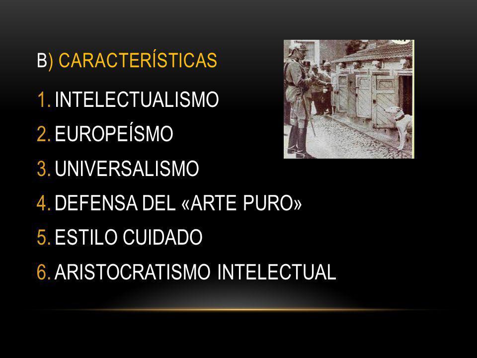 B) CARACTERÍSTICAS 1.INTELECTUALISMO 2.EUROPEÍSMO 3.UNIVERSALISMO 4.DEFENSA DEL «ARTE PURO» 5.ESTILO CUIDADO 6.ARISTOCRATISMO INTELECTUAL
