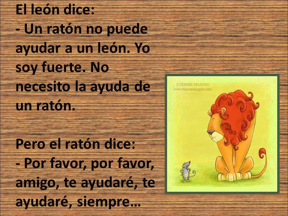El león dice: - Un ratón no puede ayudar a un león. Yo soy fuerte. No necesito la ayuda de un ratón. Pero el ratón dice: - Por favor, por favor, amigo