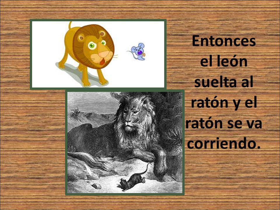 Entonces el león suelta al ratón y el ratón se va corriendo.