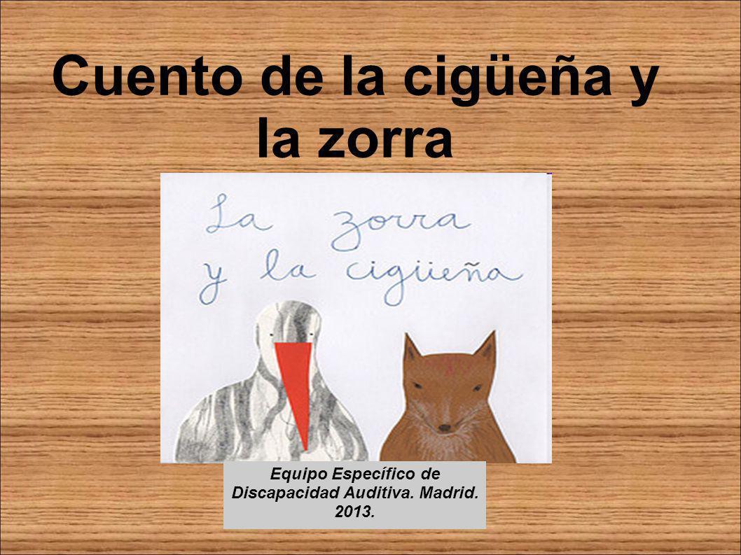 Cuento de la cigüeña y la zorra Equipo Específico de Discapacidad Auditiva. Madrid. 2013.