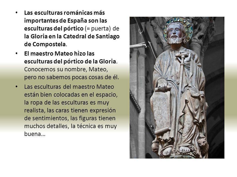 Las esculturas románicas más importantes de España son las esculturas del pórtico (= puerta) de la Gloria en la Catedral de Santiago de Compostela. El