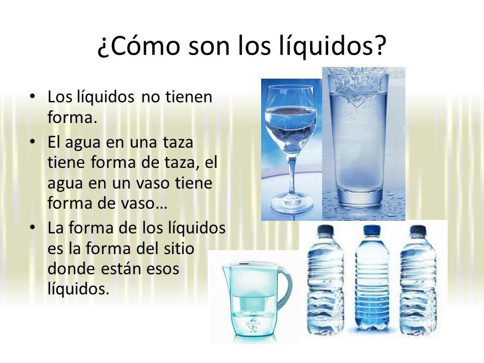 ¿Cómo son los líquidos.Los líquidos no tienen forma.