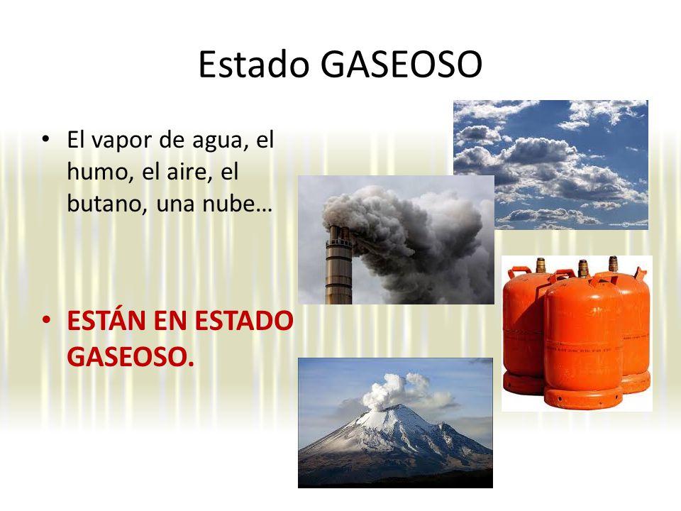 Estado GASEOSO El vapor de agua, el humo, el aire, el butano, una nube… ESTÁN EN ESTADO GASEOSO.