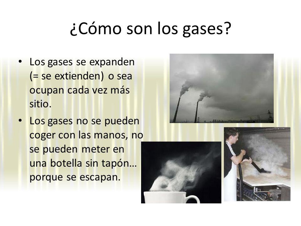 ¿Cómo son los gases.Los gases se expanden (= se extienden) o sea ocupan cada vez más sitio.
