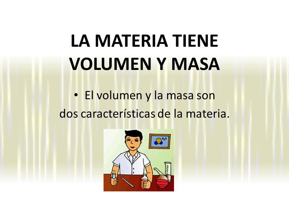 LA MATERIA TIENE VOLUMEN Y MASA El volumen y la masa son dos características de la materia.