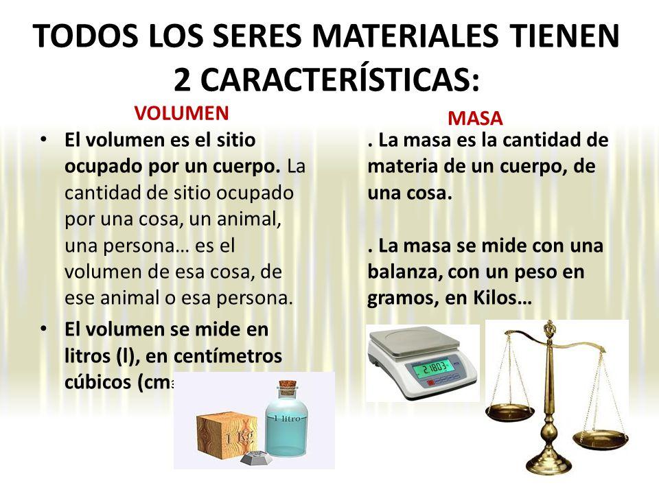 TODOS LOS SERES MATERIALES TIENEN 2 CARACTERÍSTICAS: VOLUMEN El volumen es el sitio ocupado por un cuerpo.