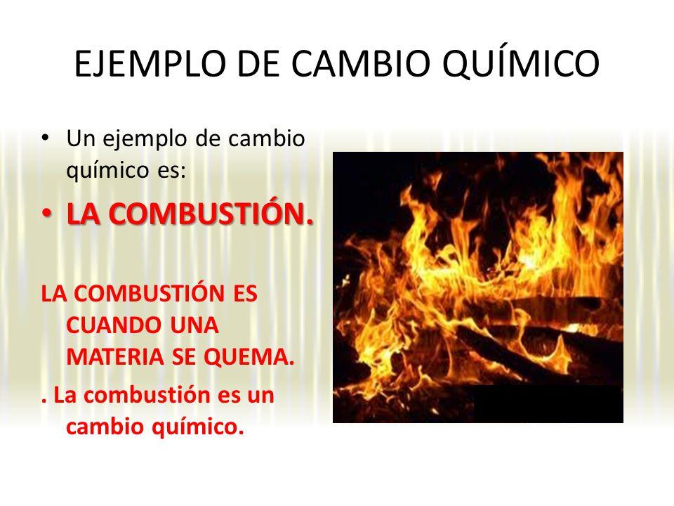 EJEMPLO DE CAMBIO QUÍMICO Un ejemplo de cambio químico es: LA COMBUSTIÓN.