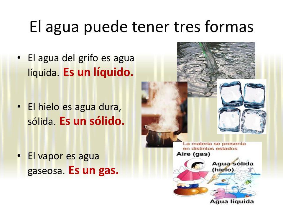 El agua puede tener tres formas El agua del grifo es agua líquida.