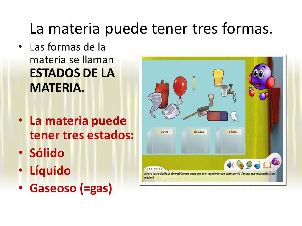 La materia puede tener tres formas.Las formas de la materia se llaman ESTADOS DE LA MATERIA.