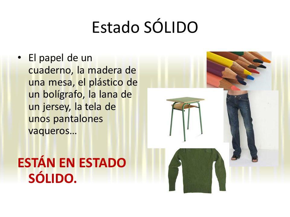 Estado SÓLIDO El papel de un cuaderno, la madera de una mesa, el plástico de un bolígrafo, la lana de un jersey, la tela de unos pantalones vaqueros… ESTÁN EN ESTADO SÓLIDO.