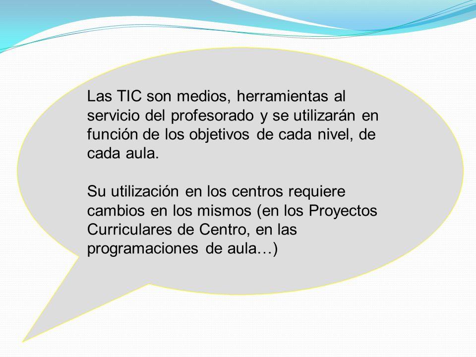 Las TIC son medios, herramientas al servicio del profesorado y se utilizarán en función de los objetivos de cada nivel, de cada aula.