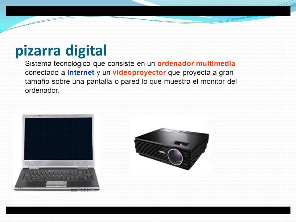 pizarra digital Sistema tecnológico que consiste en un ordenador multimedia conectado a Internet y un videoproyector que proyecta a gran tamaño sobre una pantalla o pared lo que muestra el monitor del ordenador.