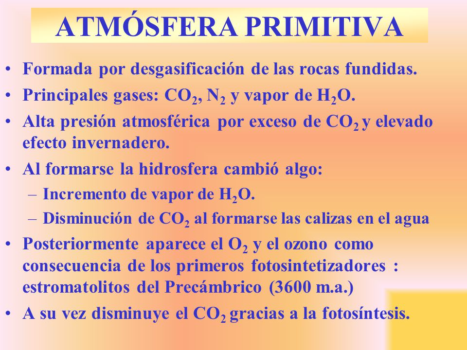 ATMÓSFERA PRIMITIVA Formada por desgasificación de las rocas fundidas. Principales gases: CO 2, N 2 y vapor de H 2 O. Alta presión atmosférica por exc