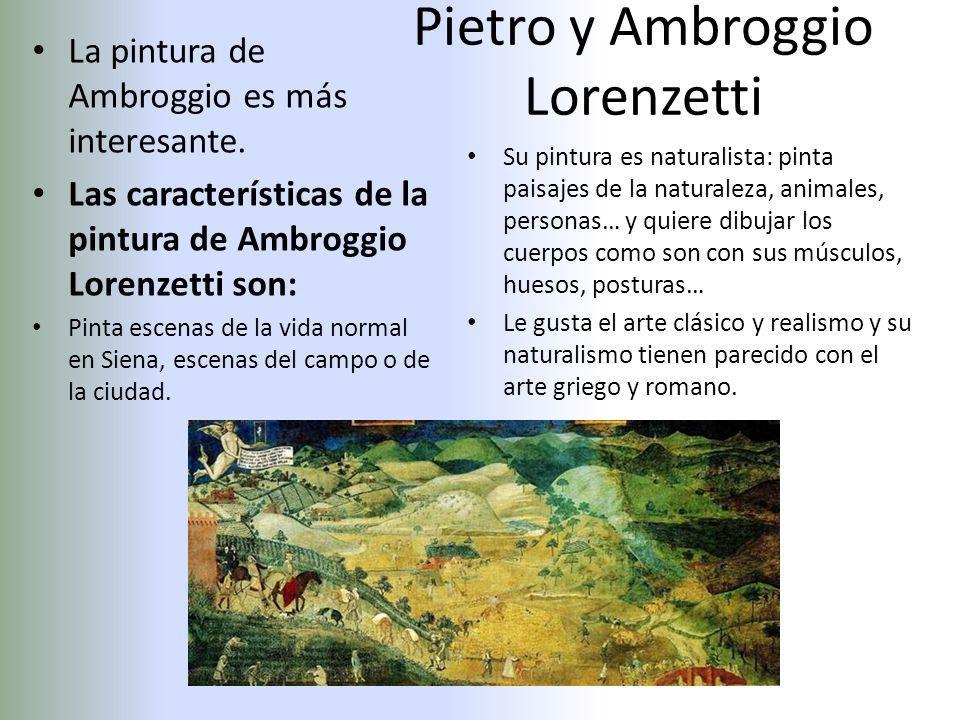 Pietro y Ambroggio Lorenzetti La pintura de Ambroggio es más interesante. Las características de la pintura de Ambroggio Lorenzetti son: Pinta escenas