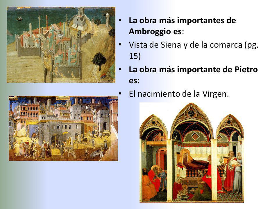 La obra más importantes de Ambroggio es: Vista de Siena y de la comarca (pg. 15) La obra más importante de Pietro es: El nacimiento de la Virgen.