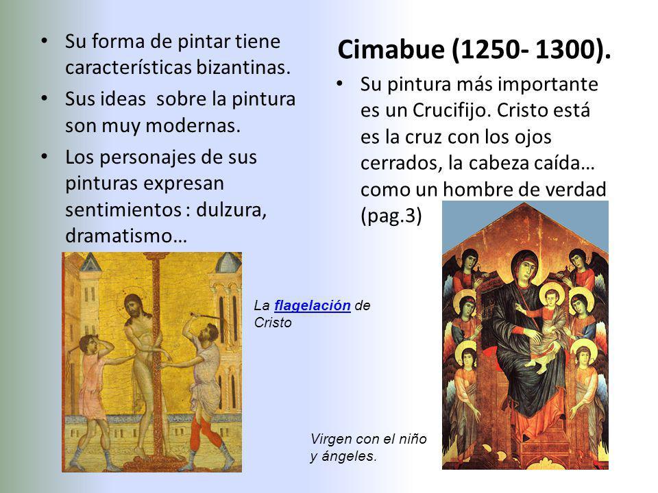 Cimabue (1250- 1300). Su forma de pintar tiene características bizantinas. Sus ideas sobre la pintura son muy modernas. Los personajes de sus pinturas